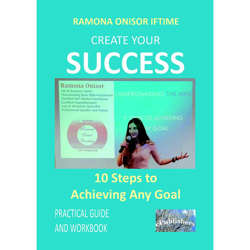 Create Your Success: 10 Steps to Achieving Any Goal. Practical Guide and Workbook